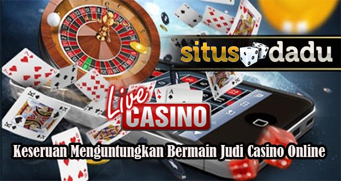 Keseruan Menguntungkan Bermain Judi Casino Online