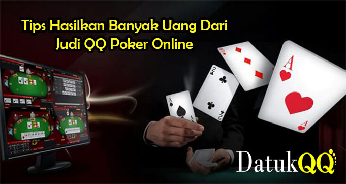 Tips Hasilkan Banyak Uang Dari Judi QQ Poker Online
